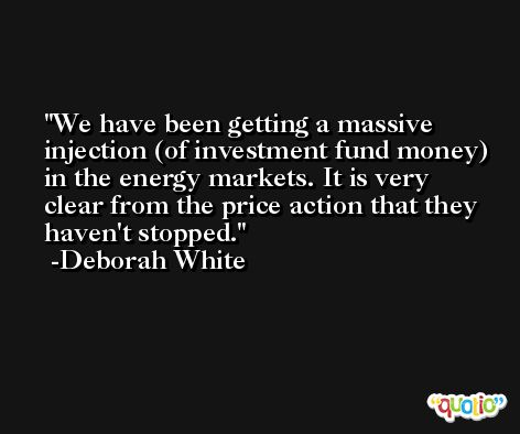 We have been getting a massive injection (of investment fund money) in the energy markets. It is very clear from the price action that they haven't stopped. -Deborah White