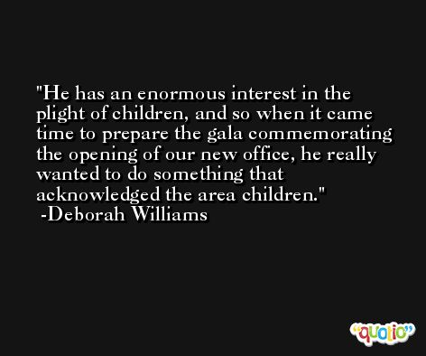 He has an enormous interest in the plight of children, and so when it came time to prepare the gala commemorating the opening of our new office, he really wanted to do something that acknowledged the area children. -Deborah Williams