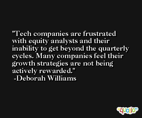 Tech companies are frustrated with equity analysts and their inability to get beyond the quarterly cycles. Many companies feel their growth strategies are not being actively rewarded. -Deborah Williams