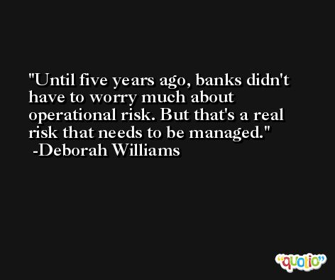 Until five years ago, banks didn't have to worry much about operational risk. But that's a real risk that needs to be managed. -Deborah Williams