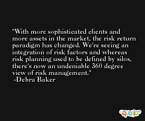 With more sophisticated clients and more assets in the market, the risk return paradigm has changed. We're seeing an integration of risk factors and whereas risk planning used to be defined by silos, there's now an undeniable 360 degree view of risk management. -Debra Baker