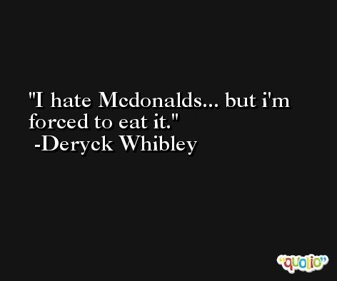 I hate Mcdonalds... but i'm forced to eat it. -Deryck Whibley