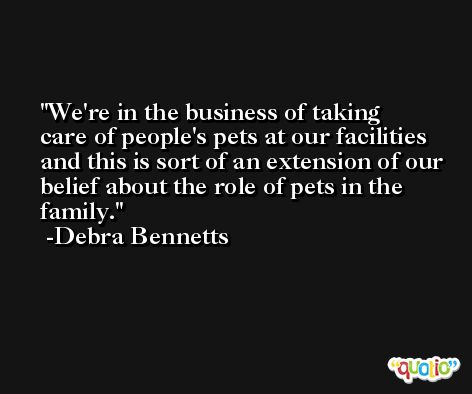 We're in the business of taking care of people's pets at our facilities and this is sort of an extension of our belief about the role of pets in the family. -Debra Bennetts