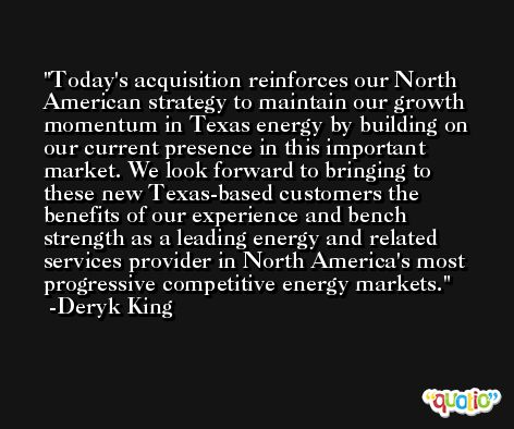 Today's acquisition reinforces our North American strategy to maintain our growth momentum in Texas energy by building on our current presence in this important market. We look forward to bringing to these new Texas-based customers the benefits of our experience and bench strength as a leading energy and related services provider in North America's most progressive competitive energy markets. -Deryk King