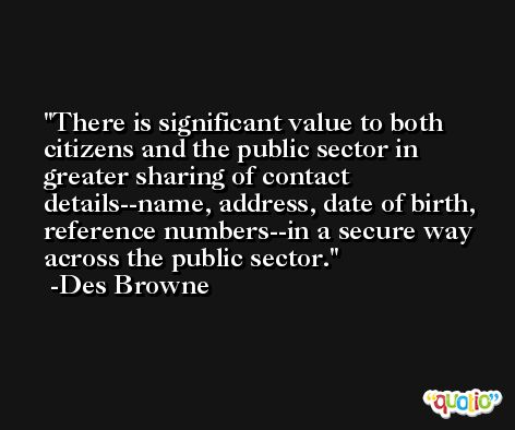 There is significant value to both citizens and the public sector in greater sharing of contact details--name, address, date of birth, reference numbers--in a secure way across the public sector. -Des Browne