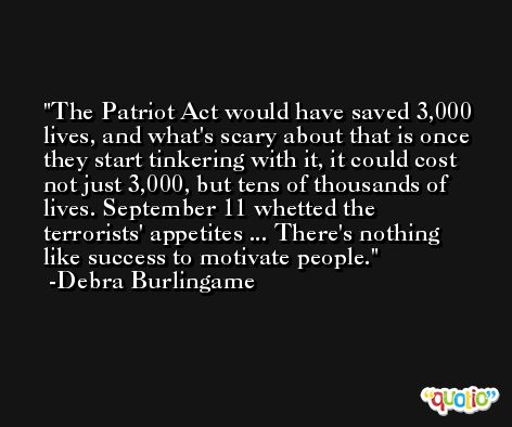 The Patriot Act would have saved 3,000 lives, and what's scary about that is once they start tinkering with it, it could cost not just 3,000, but tens of thousands of lives. September 11 whetted the terrorists' appetites ... There's nothing like success to motivate people. -Debra Burlingame