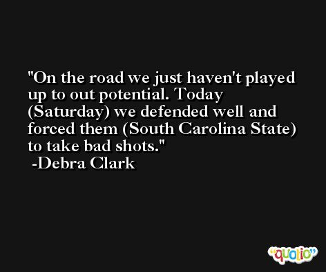 On the road we just haven't played up to out potential. Today (Saturday) we defended well and forced them (South Carolina State) to take bad shots. -Debra Clark
