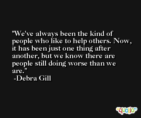 We've always been the kind of people who like to help others. Now, it has been just one thing after another, but we know there are people still doing worse than we are. -Debra Gill