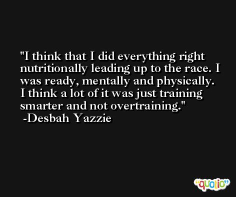 I think that I did everything right nutritionally leading up to the race. I was ready, mentally and physically. I think a lot of it was just training smarter and not overtraining. -Desbah Yazzie