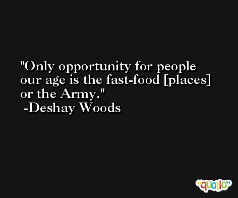 Only opportunity for people our age is the fast-food [places] or the Army. -Deshay Woods