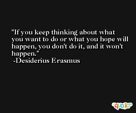 If you keep thinking about what you want to do or what you hope will happen, you don't do it, and it won't happen. -Desiderius Erasmus
