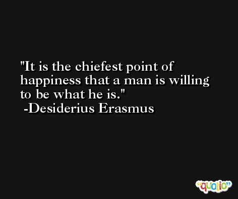 It is the chiefest point of happiness that a man is willing to be what he is. -Desiderius Erasmus