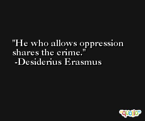 He who allows oppression shares the crime. -Desiderius Erasmus