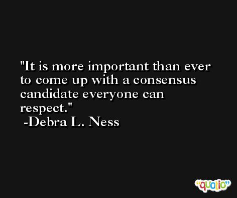 It is more important than ever to come up with a consensus candidate everyone can respect. -Debra L. Ness