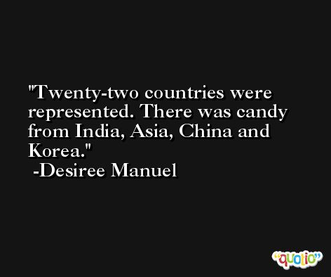 Twenty-two countries were represented. There was candy from India, Asia, China and Korea. -Desiree Manuel