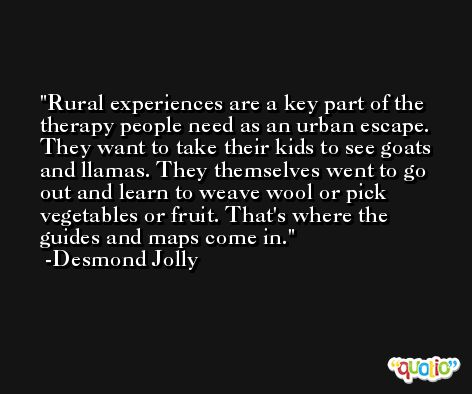 Rural experiences are a key part of the therapy people need as an urban escape. They want to take their kids to see goats and llamas. They themselves went to go out and learn to weave wool or pick vegetables or fruit. That's where the guides and maps come in. -Desmond Jolly