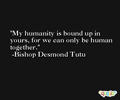My humanity is bound up in yours, for we can only be human together. -Bishop Desmond Tutu
