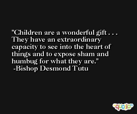 Children are a wonderful gift . . . They have an extraordinary capacity to see into the heart of things and to expose sham and humbug for what they are. -Bishop Desmond Tutu