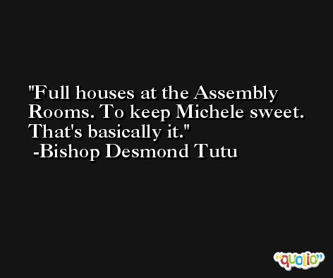 Full houses at the Assembly Rooms. To keep Michele sweet. That's basically it. -Bishop Desmond Tutu