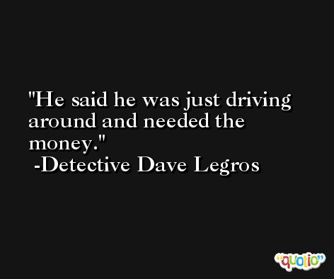 He said he was just driving around and needed the money. -Detective Dave Legros