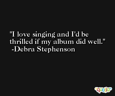 I love singing and I'd be thrilled if my album did well. -Debra Stephenson