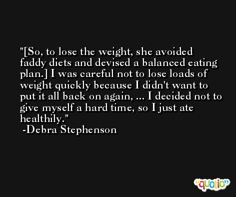 [So, to lose the weight, she avoided faddy diets and devised a balanced eating plan.] I was careful not to lose loads of weight quickly because I didn't want to put it all back on again, ... I decided not to give myself a hard time, so I just ate healthily. -Debra Stephenson