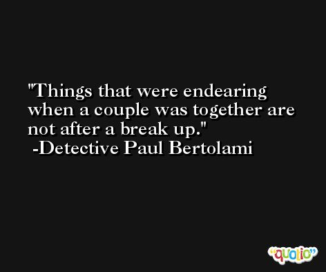 Things that were endearing when a couple was together are not after a break up. -Detective Paul Bertolami