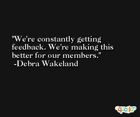 We're constantly getting feedback. We're making this better for our members. -Debra Wakeland