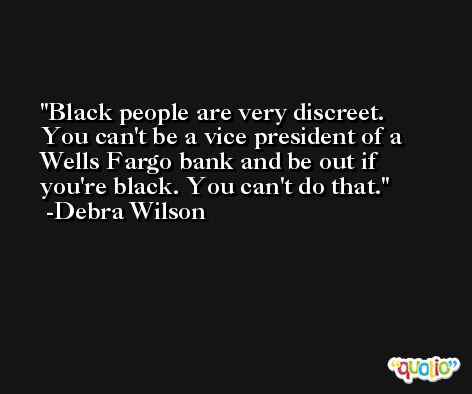 Black people are very discreet. You can't be a vice president of a Wells Fargo bank and be out if you're black. You can't do that. -Debra Wilson