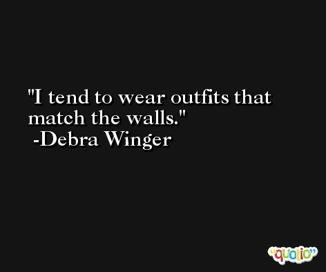 I tend to wear outfits that match the walls. -Debra Winger