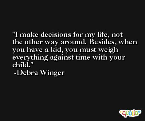 I make decisions for my life, not the other way around. Besides, when you have a kid, you must weigh everything against time with your child. -Debra Winger