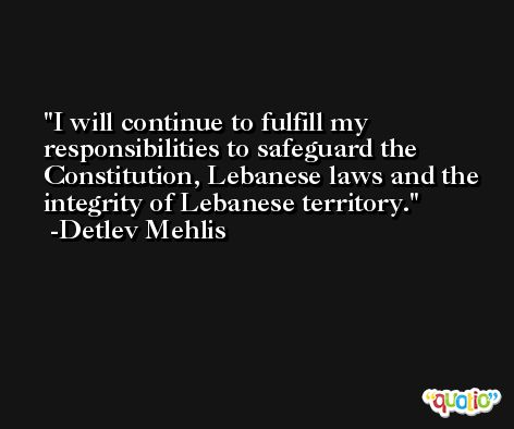 I will continue to fulfill my responsibilities to safeguard the Constitution, Lebanese laws and the integrity of Lebanese territory. -Detlev Mehlis