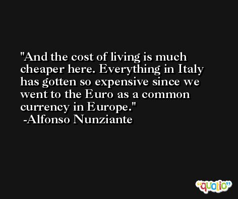 And the cost of living is much cheaper here. Everything in Italy has gotten so expensive since we went to the Euro as a common currency in Europe. -Alfonso Nunziante