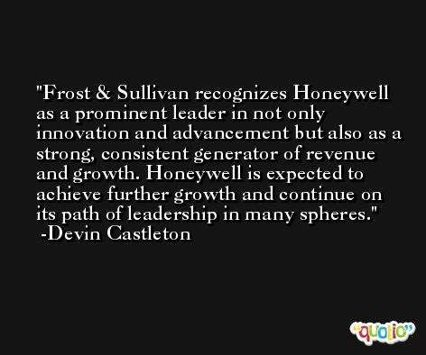 Frost & Sullivan recognizes Honeywell as a prominent leader in not only innovation and advancement but also as a strong, consistent generator of revenue and growth. Honeywell is expected to achieve further growth and continue on its path of leadership in many spheres. -Devin Castleton