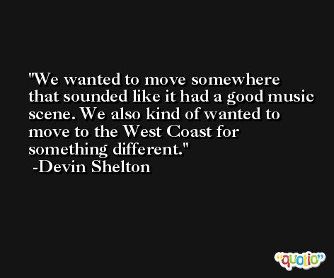 We wanted to move somewhere that sounded like it had a good music scene. We also kind of wanted to move to the West Coast for something different. -Devin Shelton