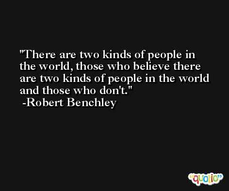 There are two kinds of people in the world, those who believe there are two kinds of people in the world and those who don't. -Robert Benchley