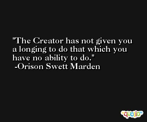 The Creator has not given you a longing to do that which you have no ability to do. -Orison Swett Marden
