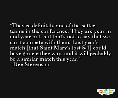 They're definitely one of the better teams in the conference. They are year in and year out, but that's not to say that we can't compete with them. Last year's match [that Saint Mary's lost 5-4] could have gone either way, and it will probably be a similar match this year. -Dee Stevenson