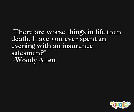 There are worse things in life than death. Have you ever spent an evening with an insurance salesman? -Woody Allen