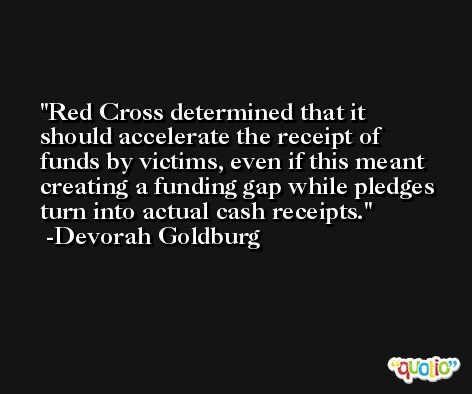 Red Cross determined that it should accelerate the receipt of funds by victims, even if this meant creating a funding gap while pledges turn into actual cash receipts. -Devorah Goldburg