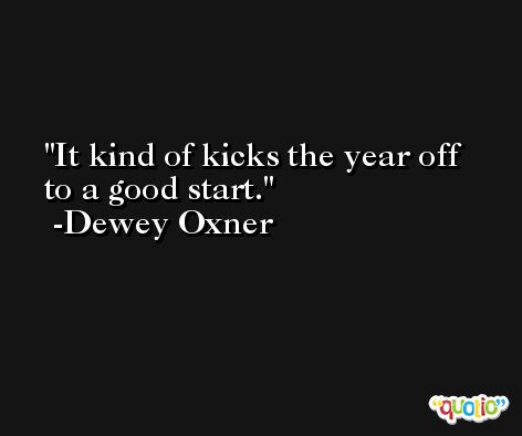 It kind of kicks the year off to a good start. -Dewey Oxner