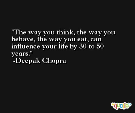 The way you think, the way you behave, the way you eat, can influence your life by 30 to 50 years. -Deepak Chopra