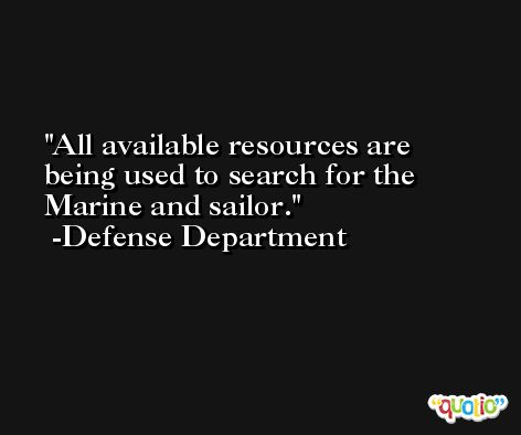 All available resources are being used to search for the Marine and sailor. -Defense Department