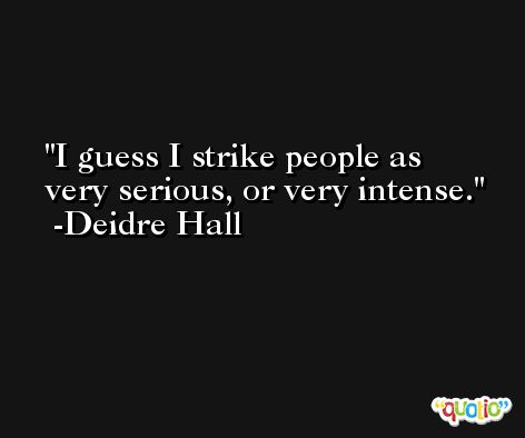 I guess I strike people as very serious, or very intense. -Deidre Hall
