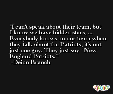 I can't speak about their team, but I know we have hidden stars, ... Everybody knows on our team when they talk about the Patriots, it's not just one guy. They just say `New England Patriots.' -Deion Branch