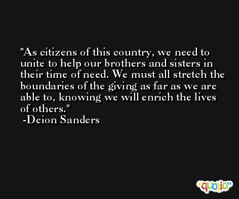 As citizens of this country, we need to unite to help our brothers and sisters in their time of need. We must all stretch the boundaries of the giving as far as we are able to, knowing we will enrich the lives of others. -Deion Sanders