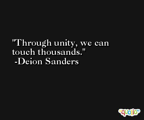 Through unity, we can touch thousands. -Deion Sanders