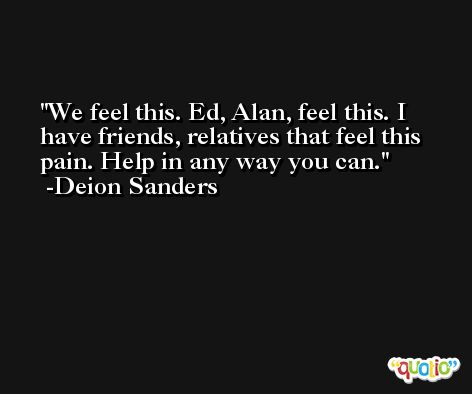 We feel this. Ed, Alan, feel this. I have friends, relatives that feel this pain. Help in any way you can. -Deion Sanders
