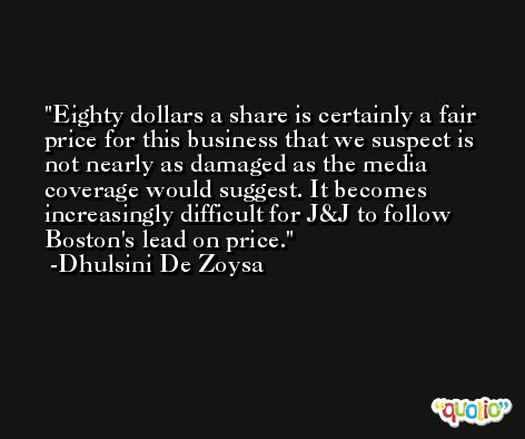 Eighty dollars a share is certainly a fair price for this business that we suspect is not nearly as damaged as the media coverage would suggest. It becomes increasingly difficult for J&J to follow Boston's lead on price. -Dhulsini De Zoysa