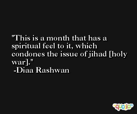 This is a month that has a spiritual feel to it, which condones the issue of jihad [holy war]. -Diaa Rashwan
